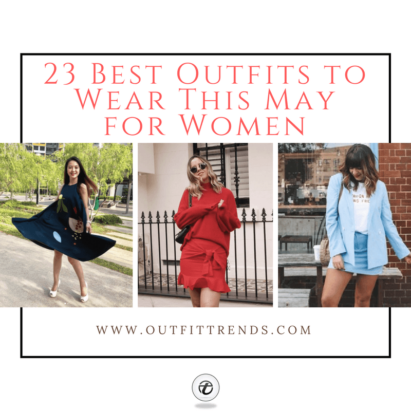 what-to-wear-in-may-2018 May 2018 Best Outfit Ideas for Women – 23 May Fashion Ideas